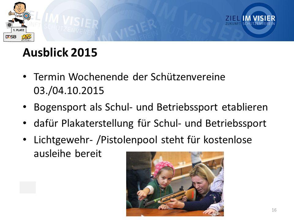 16 Ausblick 2015 Termin Wochenende der Schützenvereine 03./04.10.2015 Bogensport als Schul- und Betriebssport etablieren dafür Plakaterstellung für Sc