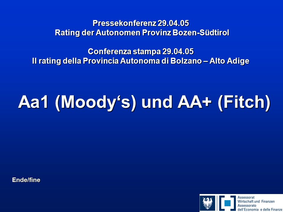 Pressekonferenz 29.04.05 Rating der Autonomen Provinz Bozen-Südtirol Conferenza stampa 29.04.05 Il rating della Provincia Autonoma di Bolzano – Alto Adige Aa1 (Moody's) und AA+ (Fitch) Ende/fine