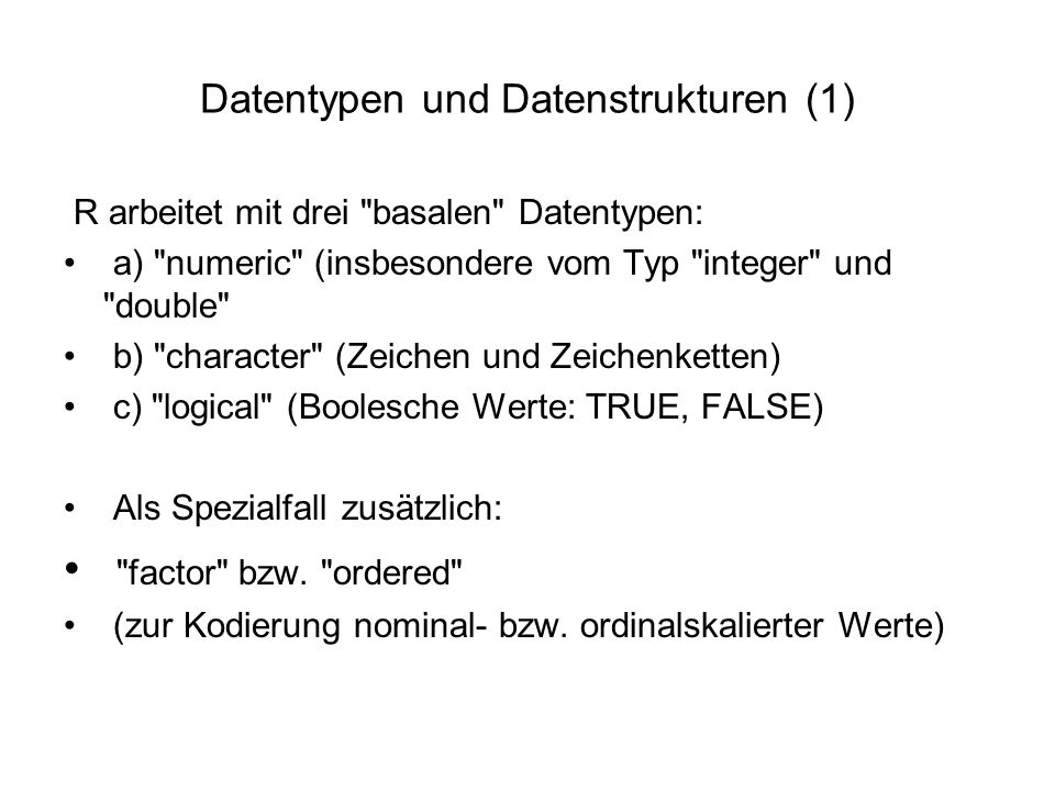 Datentypen und Datenstrukturen (1) R arbeitet mit drei basalen Datentypen: a) numeric (insbesondere vom Typ integer und double b) character (Zeichen und Zeichenketten) c) logical (Boolesche Werte: TRUE, FALSE) Als Spezialfall zusätzlich: factor bzw.