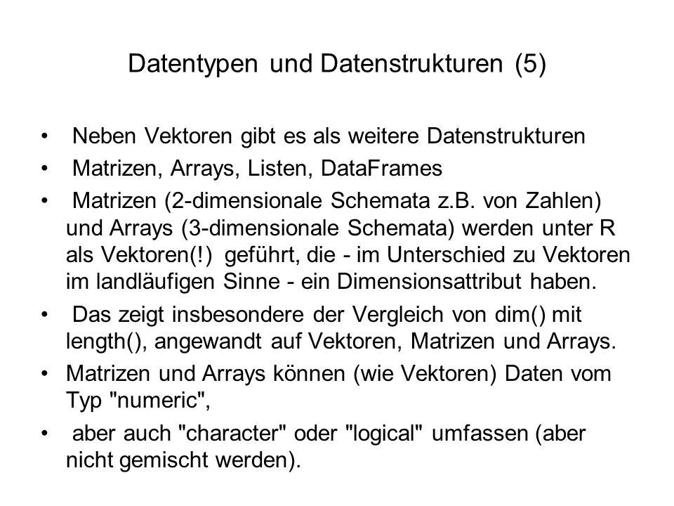 Datentypen und Datenstrukturen (5) Neben Vektoren gibt es als weitere Datenstrukturen Matrizen, Arrays, Listen, DataFrames Matrizen (2-dimensionale Schemata z.B.