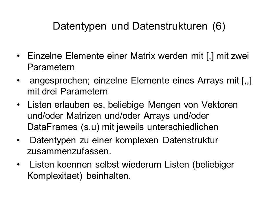 Datentypen und Datenstrukturen (6) Einzelne Elemente einer Matrix werden mit [,] mit zwei Parametern angesprochen; einzelne Elemente eines Arrays mit [,,] mit drei Parametern Listen erlauben es, beliebige Mengen von Vektoren und/oder Matrizen und/oder Arrays und/oder DataFrames (s.u) mit jeweils unterschiedlichen Datentypen zu einer komplexen Datenstruktur zusammenzufassen.