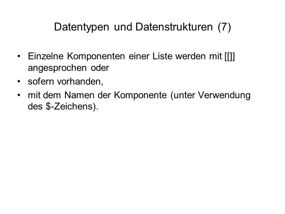 Datentypen und Datenstrukturen (7) Einzelne Komponenten einer Liste werden mit [[]] angesprochen oder sofern vorhanden, mit dem Namen der Komponente (unter Verwendung des $-Zeichens).