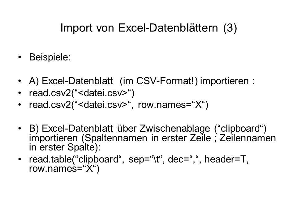 Import von Excel-Datenblättern (3) Beispiele: A) Excel-Datenblatt (im CSV-Format!) importieren : read.csv2( ) read.csv2( , row.names= X ) B) Excel-Datenblatt über Zwischenablage ( clipboard ) importieren (Spaltennamen in erster Zeile ; Zeilennamen in erster Spalte): read.table( clipboard , sep= \t , dec= , , header=T, row.names= X )