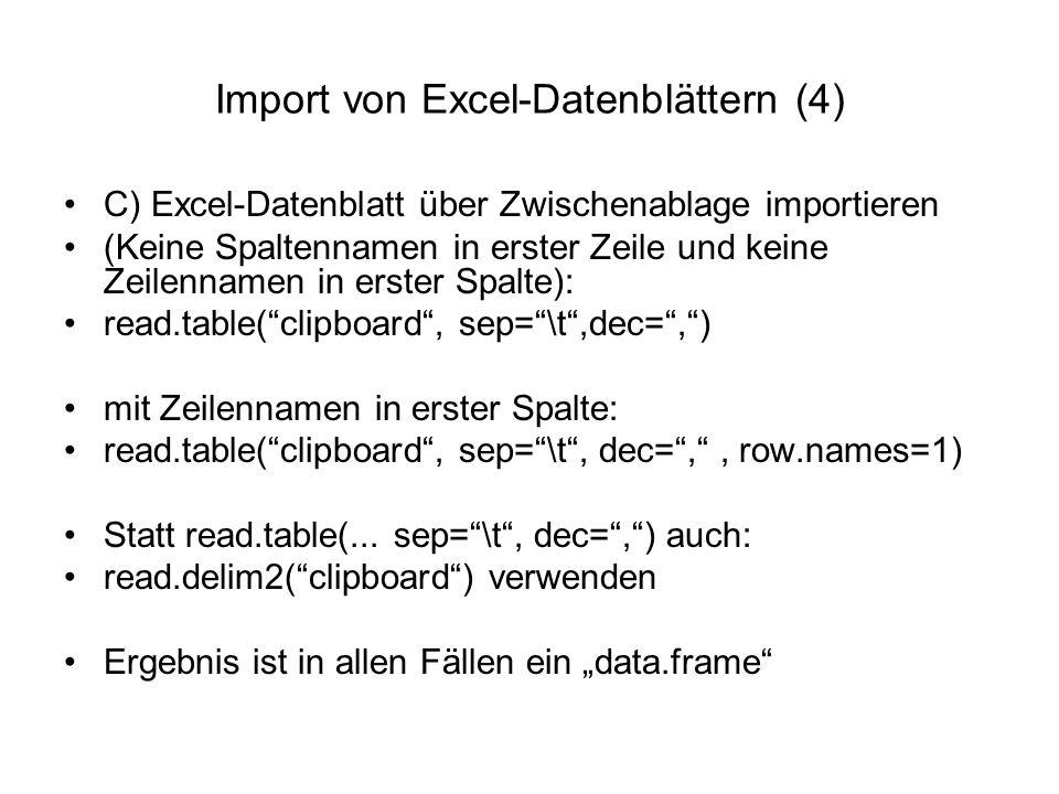 Import von Excel-Datenblättern (4) C) Excel-Datenblatt über Zwischenablage importieren (Keine Spaltennamen in erster Zeile und keine Zeilennamen in erster Spalte): read.table( clipboard , sep= \t ,dec= , ) mit Zeilennamen in erster Spalte: read.table( clipboard , sep= \t , dec= , , row.names=1) Statt read.table(...