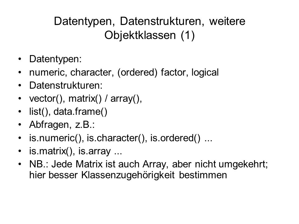 Datentypen, Datenstrukturen, weitere Objektklassen (1) Datentypen: numeric, character, (ordered) factor, logical Datenstrukturen: vector(), matrix() / array(), list(), data.frame() Abfragen, z.B.: is.numeric(), is.character(), is.ordered()...