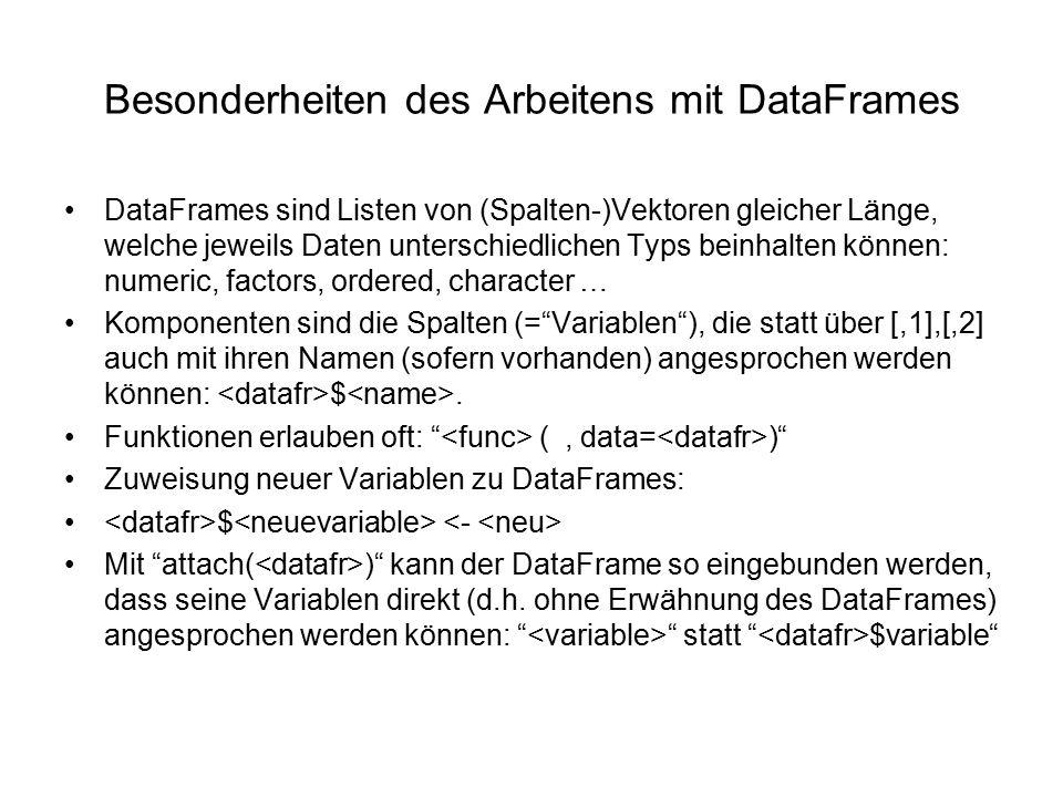 Besonderheiten des Arbeitens mit DataFrames DataFrames sind Listen von (Spalten-)Vektoren gleicher Länge, welche jeweils Daten unterschiedlichen Typs beinhalten können: numeric, factors, ordered, character … Komponenten sind die Spalten (= Variablen ), die statt über [,1],[,2] auch mit ihren Namen (sofern vorhanden) angesprochen werden können: $.