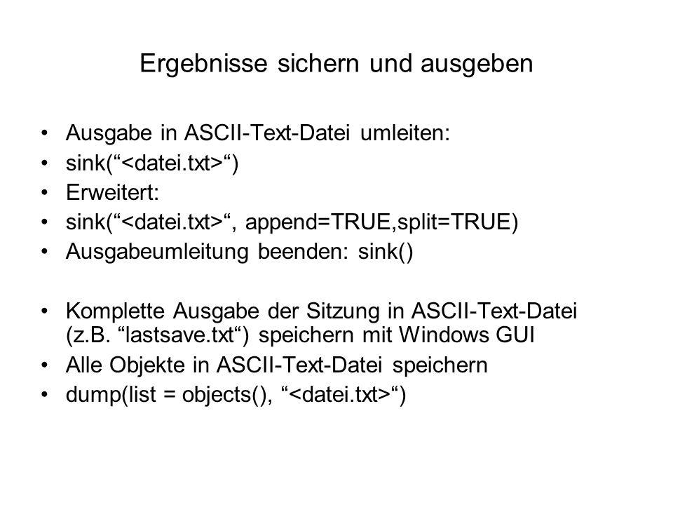 Ergebnisse sichern und ausgeben Ausgabe in ASCII-Text-Datei umleiten: sink( ) Erweitert: sink( , append=TRUE,split=TRUE) Ausgabeumleitung beenden: sink() Komplette Ausgabe der Sitzung in ASCII-Text-Datei (z.B.