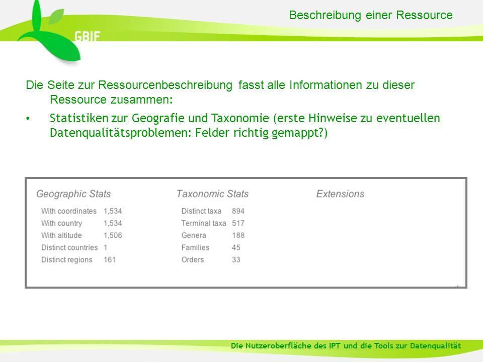 Beschreibung einer Ressource Die Seite zur Ressourcenbeschreibung fasst alle Informationen zu dieser Ressource zusammen : Statistiken zur Geografie und Taxonomie (erste Hinweise zu eventuellen Datenqualitätsproblemen: Felder richtig gemappt ) Die Nutzeroberfläche des IPT und die Tools zur Datenqualität