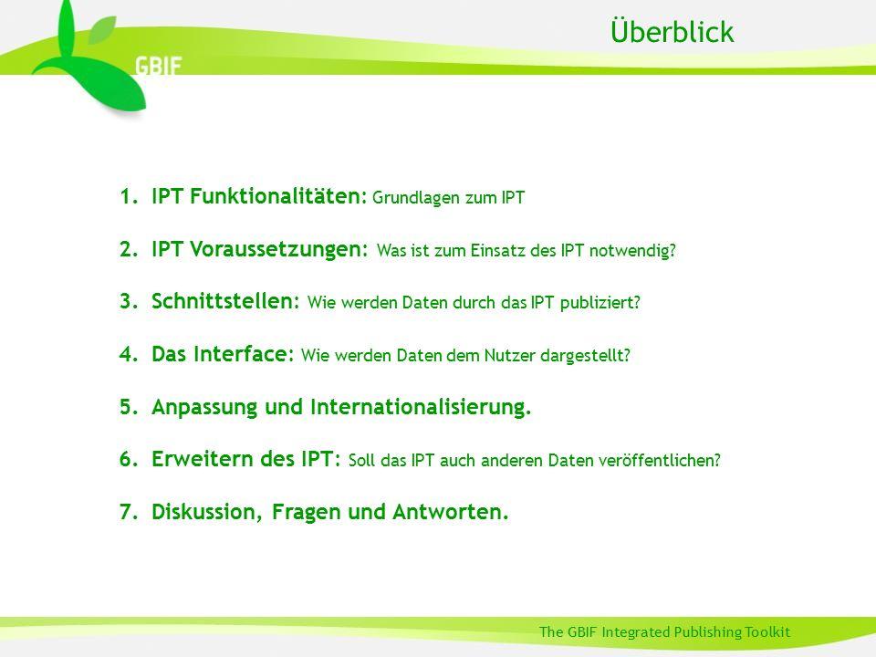 The GBIF Integrated Publishing Toolkit Überblick 1.IPT Funktionalitäten: Grundlagen zum IPT 2.IPT Voraussetzungen: Was ist zum Einsatz des IPT notwendig.