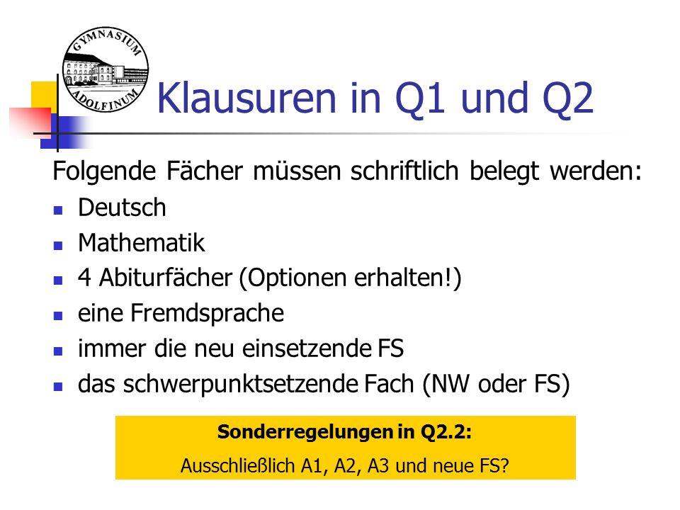 Klausuren in Q1 und Q2 Folgende Fächer müssen schriftlich belegt werden: Deutsch Mathematik 4 Abiturfächer (Optionen erhalten!) eine Fremdsprache immer die neu einsetzende FS das schwerpunktsetzende Fach (NW oder FS) Sonderregelungen in Q2.2: Ausschließlich A1, A2, A3 und neue FS?