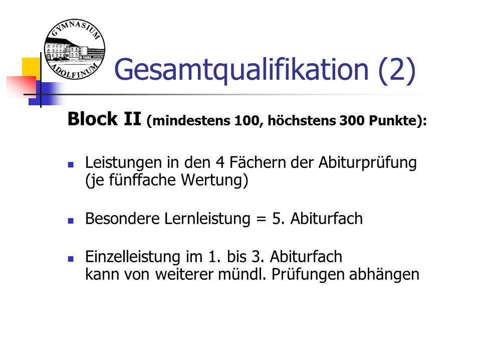 Gesamtqualifikation (2) Block II (mindestens 100, höchstens 300 Punkte): Leistungen in den 4 Fächern der Abiturprüfung (je fünffache Wertung) Besondere Lernleistung = 5.