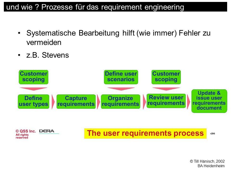 © Till Hänisch, 2002 BA Heidenheim und wie ? Prozesse für das requirement engineering Systematische Bearbeitung hilft (wie immer) Fehler zu vermeiden
