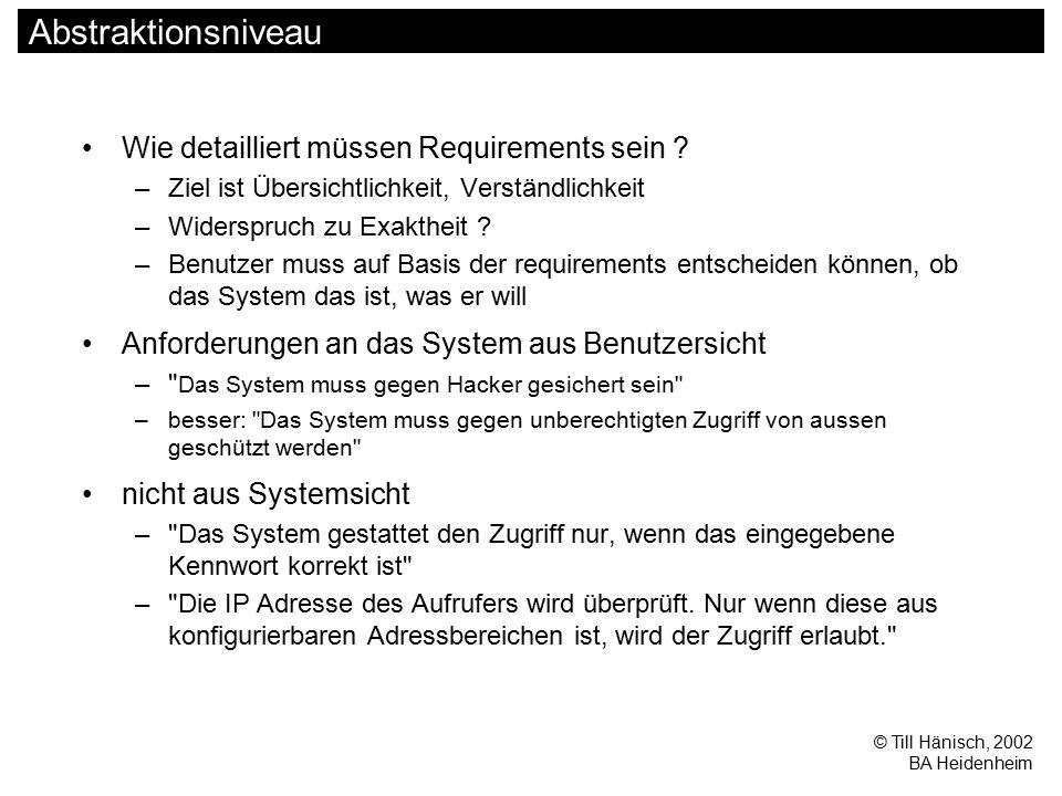 © Till Hänisch, 2002 BA Heidenheim Abstraktionsniveau Wie detailliert müssen Requirements sein ? –Ziel ist Übersichtlichkeit, Verständlichkeit –Widers