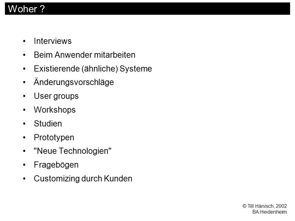 © Till Hänisch, 2002 BA Heidenheim Woher ? Interviews Beim Anwender mitarbeiten Existierende (ähnliche) Systeme Änderungsvorschläge User groups Worksh