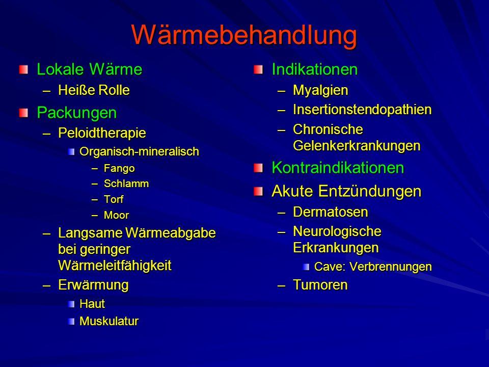 Wärmebehandlung Lokale Wärme –Heiße Rolle Packungen –Peloidtherapie Organisch-mineralisch –Fango –Schlamm –Torf –Moor –Langsame Wärmeabgabe bei geringer Wärmeleitfähigkeit –Erwärmung HautMuskulaturIndikationen –Myalgien –Insertionstendopathien –Chronische GelenkerkrankungenKontraindikationen Akute Entzündungen –Dermatosen –Neurologische Erkrankungen Cave: Verbrennungen –Tumoren