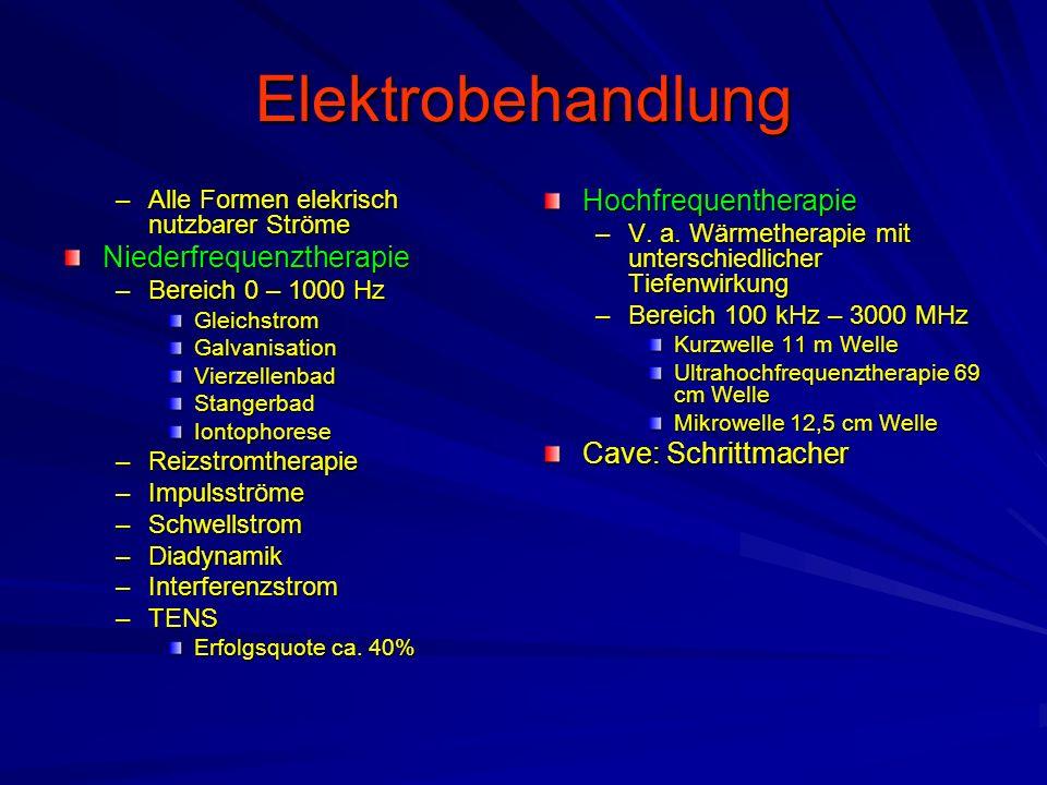 Elektrobehandlung –Alle Formen elekrisch nutzbarer Ströme Niederfrequenztherapie –Bereich 0 – 1000 Hz GleichstromGalvanisationVierzellenbadStangerbadIontophorese –Reizstromtherapie –Impulsströme –Schwellstrom –Diadynamik –Interferenzstrom –TENS Erfolgsquote ca.
