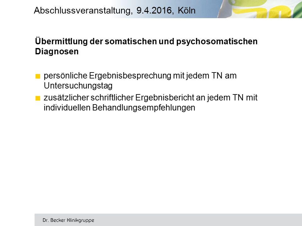 Übermittlung der somatischen und psychosomatischen Diagnosen ■ persönliche Ergebnisbesprechung mit jedem TN am Untersuchungstag ■ zusätzlicher schriftlicher Ergebnisbericht an jedem TN mit individuellen Behandlungsempfehlungen Abschlussveranstaltung, 9.4.2016, Köln