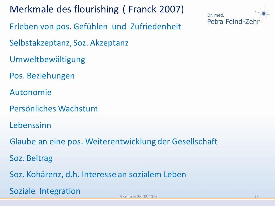 Merkmale des flourishing ( Franck 2007) Erleben von pos. Gefühlen und Zufriedenheit Selbstakzeptanz, Soz. Akzeptanz Umweltbewältigung Pos. Beziehungen