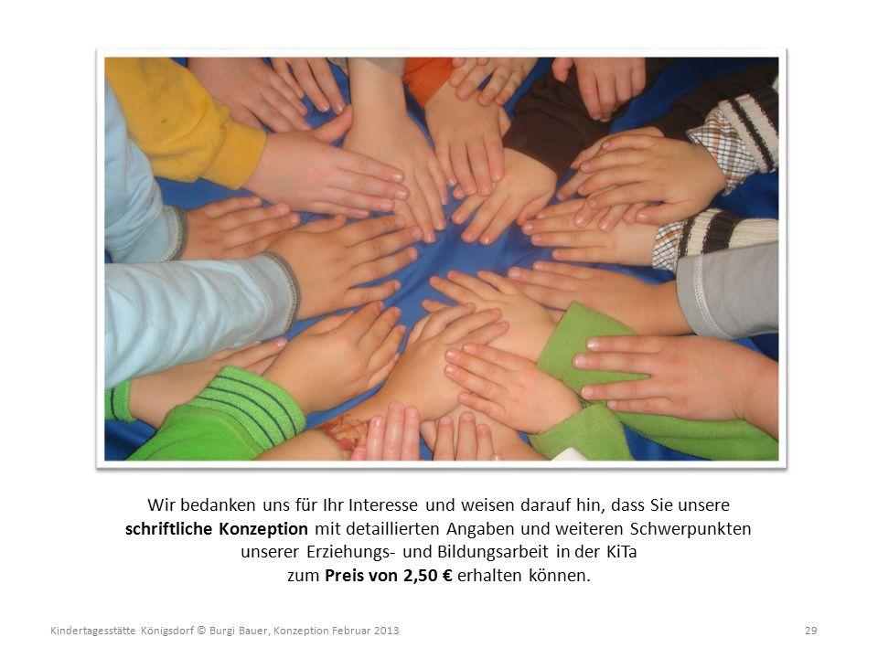 Kindertagesstätte Königsdorf © Burgi Bauer, Konzeption Februar 2013 29 Wir bedanken uns für Ihr Interesse und weisen darauf hin, dass Sie unsere schriftliche Konzeption mit detaillierten Angaben und weiteren Schwerpunkten unserer Erziehungs- und Bildungsarbeit in der KiTa zum Preis von 2,50 € erhalten können.