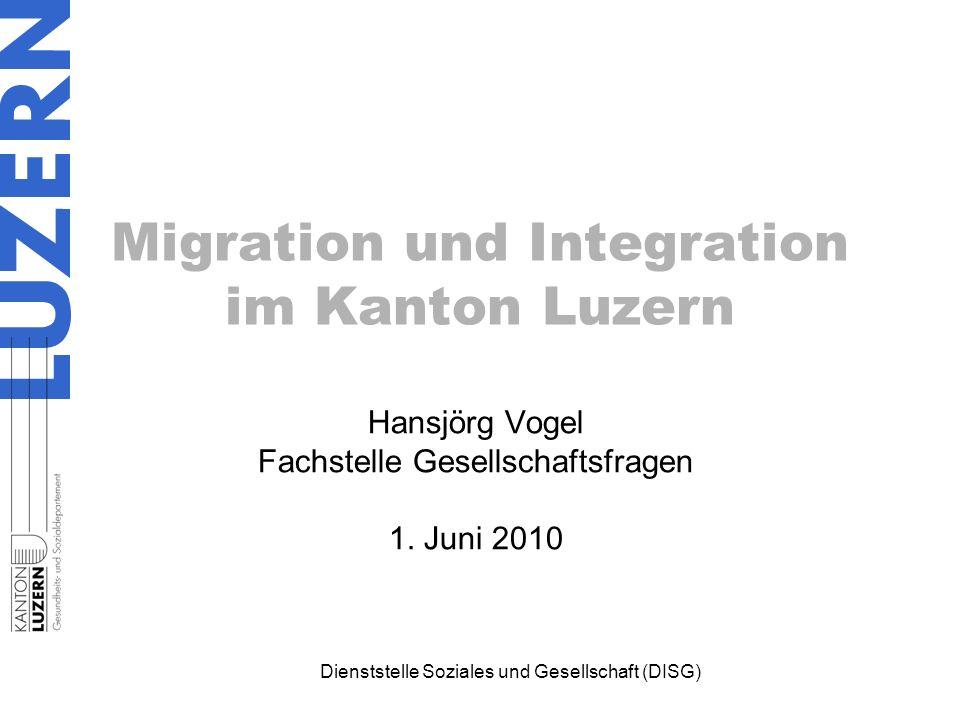 Dienststelle Soziales und Gesellschaft (DISG) Migration und Integration im Kanton Luzern Hansjörg Vogel Fachstelle Gesellschaftsfragen 1. Juni 2010