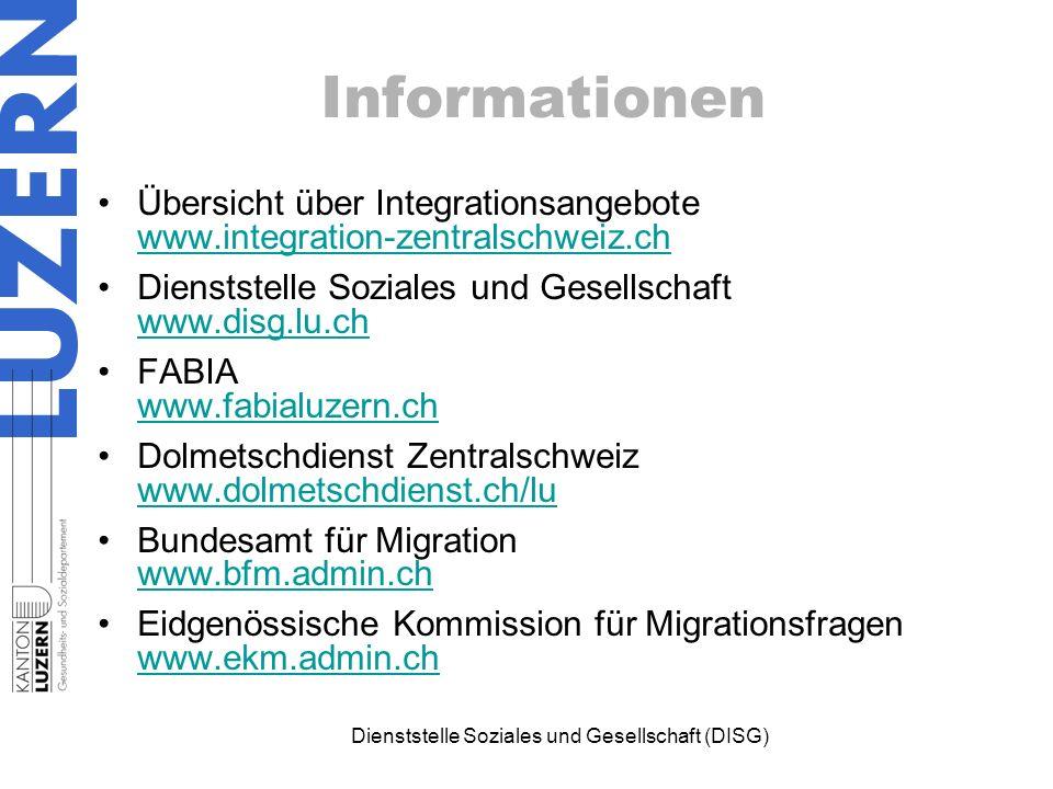 Informationen Übersicht über Integrationsangebote www.integration-zentralschweiz.ch www.integration-zentralschweiz.ch Dienststelle Soziales und Gesellschaft www.disg.lu.ch www.disg.lu.ch FABIA www.fabialuzern.ch www.fabialuzern.ch Dolmetschdienst Zentralschweiz www.dolmetschdienst.ch/lu www.dolmetschdienst.ch/lu Bundesamt für Migration www.bfm.admin.ch www.bfm.admin.ch Eidgenössische Kommission für Migrationsfragen www.ekm.admin.ch www.ekm.admin.ch