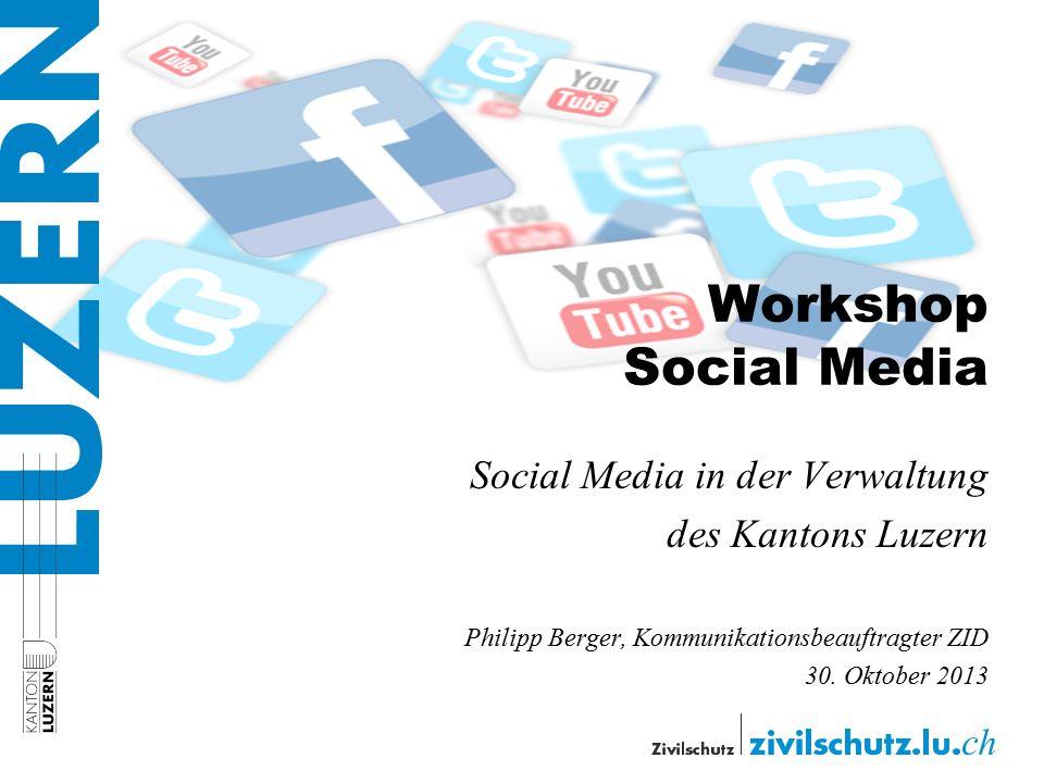Workshop Social Media Social Media in der Verwaltung des Kantons Luzern Philipp Berger, Kommunikationsbeauftragter ZID 30. Oktober 2013