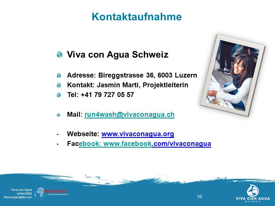 16 Viva con Agua unterstützt Wasserprojekte von Kontaktaufnahme Viva con Agua Schweiz Adresse: Bireggstrasse 36, 6003 Luzern Kontakt: Jasmin Marti, Pr