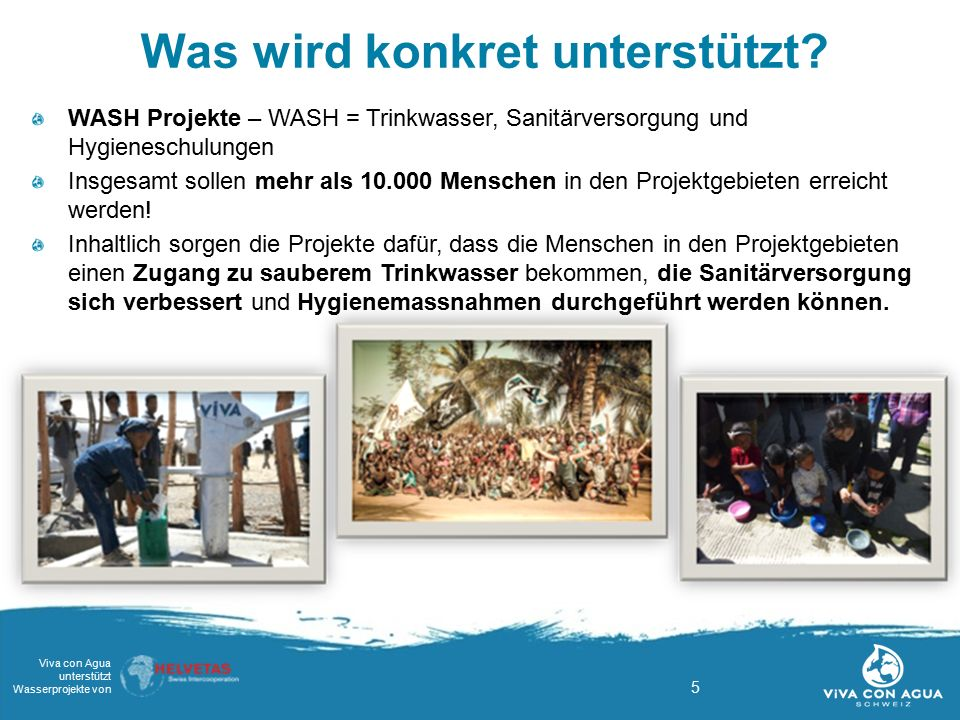 5 Viva con Agua unterstützt Wasserprojekte von Was wird konkret unterstützt? WASH Projekte – WASH = Trinkwasser, Sanitärversorgung und Hygieneschulung