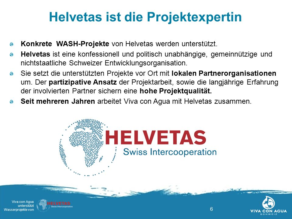 6 Viva con Agua unterstützt Wasserprojekte von Helvetas ist die Projektexpertin Konkrete WASH-Projekte von Helvetas werden unterstützt. Helvetas ist e