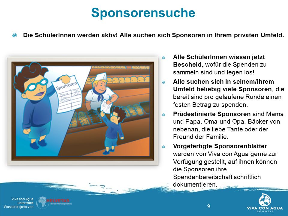 9 Viva con Agua unterstützt Wasserprojekte von Sponsorensuche Die SchülerInnen werden aktiv! Alle suchen sich Sponsoren in Ihrem privaten Umfeld. Alle