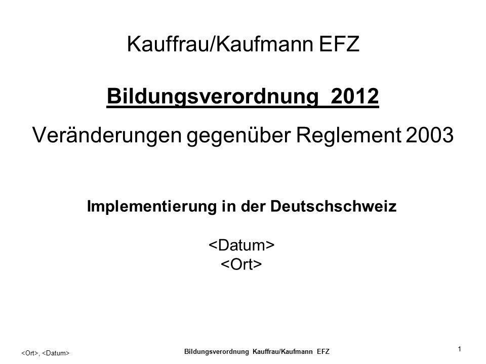 Bildungsverordnung Kauffrau/Kaufmann EFZ 1 Kauffrau/Kaufmann EFZ Bildungsverordnung 2012 Veränderungen gegenüber Reglement 2003, Implementierung in der Deutschschweiz