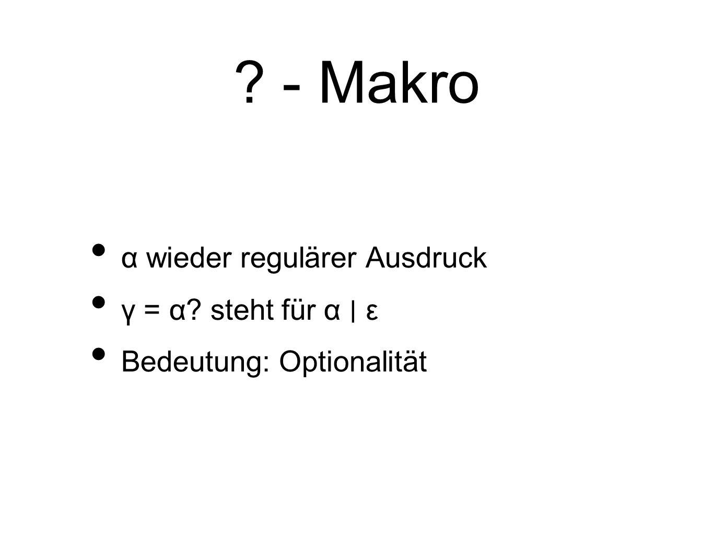 - Makro α wieder regulärer Ausdruck γ = α steht für α ∣ ε Bedeutung: Optionalität