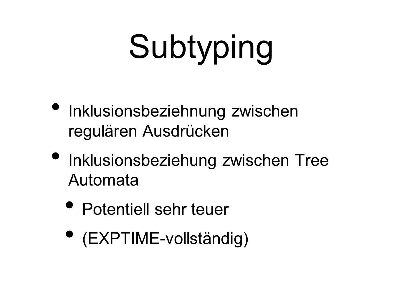 Subtyping Inklusionsbeziehnung zwischen regulären Ausdrücken Inklusionsbeziehung zwischen Tree Automata Potentiell sehr teuer (EXPTIME-vollständig)