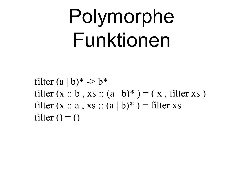 Polymorphe Funktionen filter (a | b)* -> b* filter (x :: b, xs :: (a | b)* ) = ( x, filter xs ) filter (x :: a, xs :: (a | b)* ) = filter xs filter () = ()