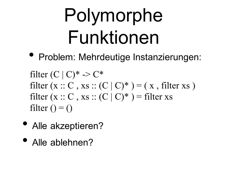 Polymorphe Funktionen Problem: Mehrdeutige Instanzierungen: filter (C | C)* -> C* filter (x :: C, xs :: (C | C)* ) = ( x, filter xs ) filter (x :: C, xs :: (C | C)* ) = filter xs filter () = () Alle akzeptieren.