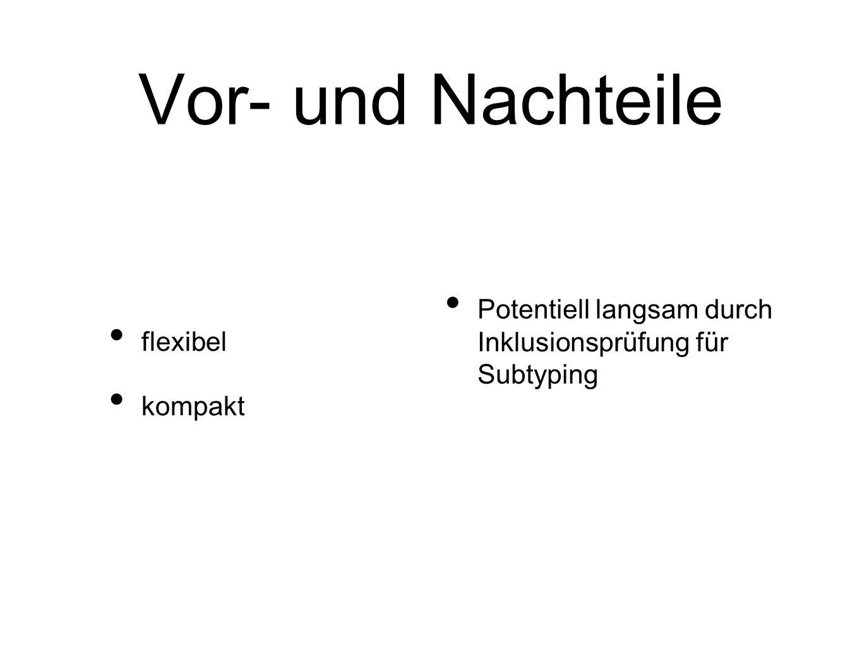 Vor- und Nachteile flexibel kompakt Potentiell langsam durch Inklusionsprüfung für Subtyping