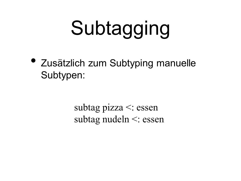 Subtagging Zusätzlich zum Subtyping manuelle Subtypen: subtag pizza <: essen subtag nudeln <: essen