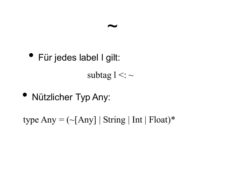 ~ Für jedes label l gilt: subtag l <: ~ Nützlicher Typ Any: type Any = (~[Any] | String | Int | Float)*
