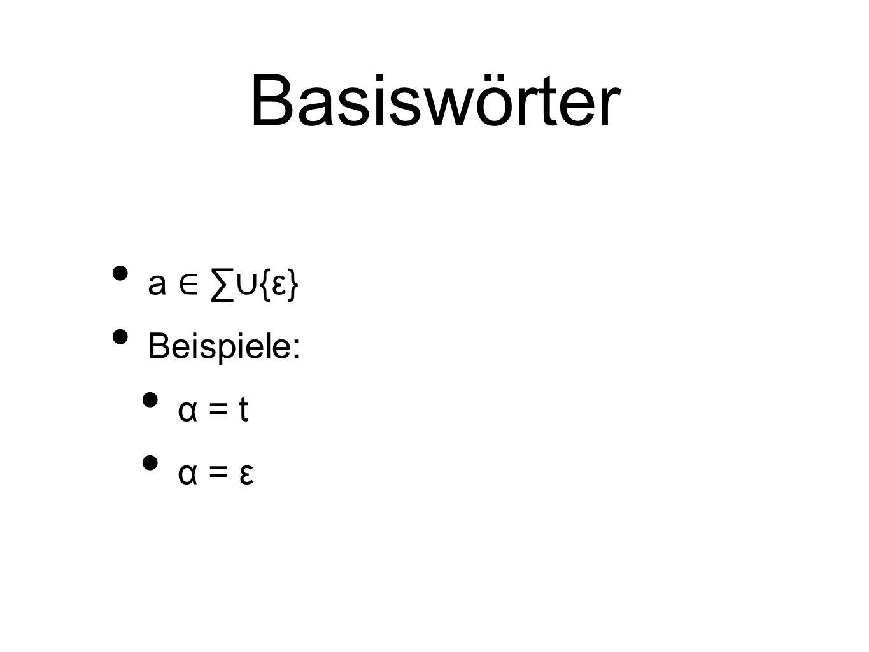 Basiswörter a ∈ ∑ ∪ {ε} Beispiele: α = t α = ε