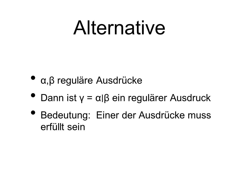 Alternative α,β reguläre Ausdrücke Dann ist γ = α ∣ β ein regulärer Ausdruck Bedeutung: Einer der Ausdrücke muss erfüllt sein