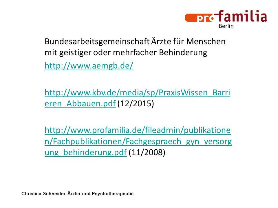 Bundesarbeitsgemeinschaft Ärzte für Menschen mit geistiger oder mehrfacher Behinderung http://www.aemgb.de/ http://www.kbv.de/media/sp/PraxisWissen_Barri eren_Abbauen.pdfhttp://www.kbv.de/media/sp/PraxisWissen_Barri eren_Abbauen.pdf (12/2015) http://www.profamilia.de/fileadmin/publikatione n/Fachpublikationen/Fachgespraech_gyn_versorg ung_behinderung.pdfhttp://www.profamilia.de/fileadmin/publikatione n/Fachpublikationen/Fachgespraech_gyn_versorg ung_behinderung.pdf (11/2008) Christina Schneider, Ärztin und Psychotherapeutin