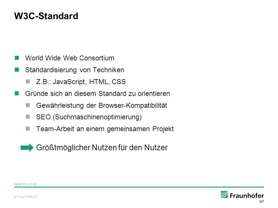 © Fraunhofer ILT W3C-Standard World Wide Web Consortium Standardisierung von Techniken Z.B.: JavaScript, HTML, CSS Gründe sich an diesem Standard zu orientieren Gewährleistung der Browser-Kompatibilität SEO (Suchmaschinenoptimierung) Team-Arbeit an einem gemeinsamen Projekt Größtmöglicher Nutzen für den Nutzer Seite 10 von 24