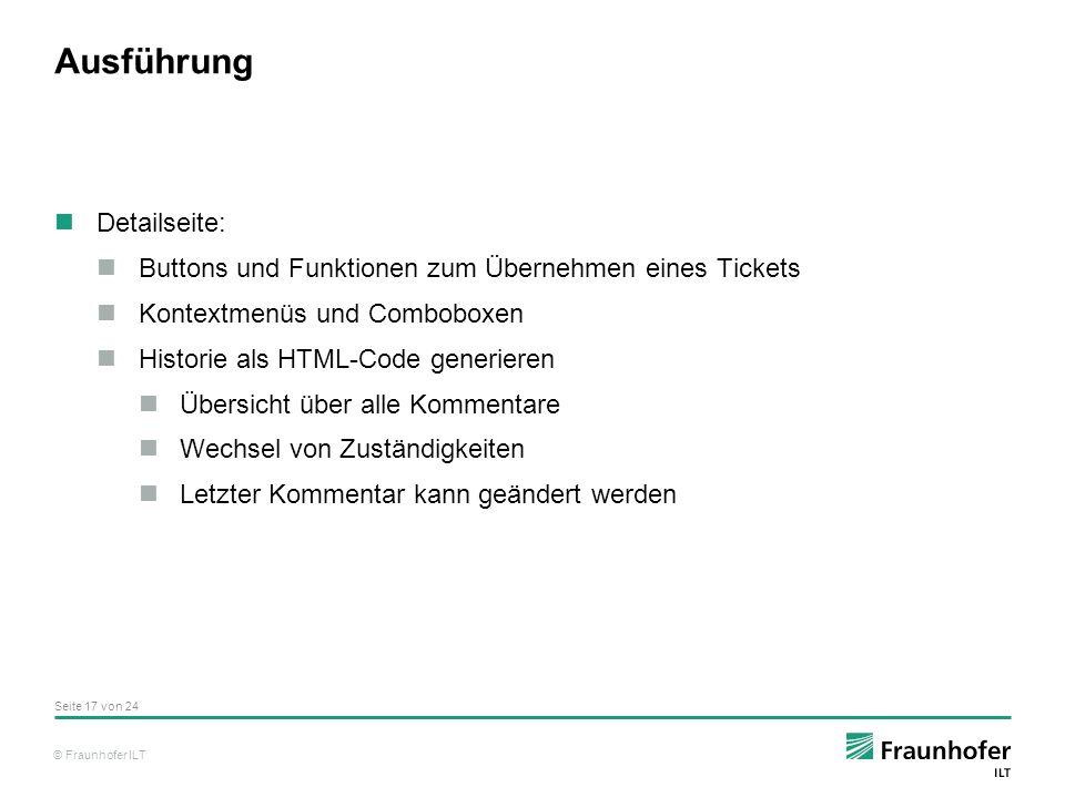 © Fraunhofer ILT Ausführung Detailseite: Buttons und Funktionen zum Übernehmen eines Tickets Kontextmenüs und Comboboxen Historie als HTML-Code generieren Übersicht über alle Kommentare Wechsel von Zuständigkeiten Letzter Kommentar kann geändert werden Seite 17 von 24