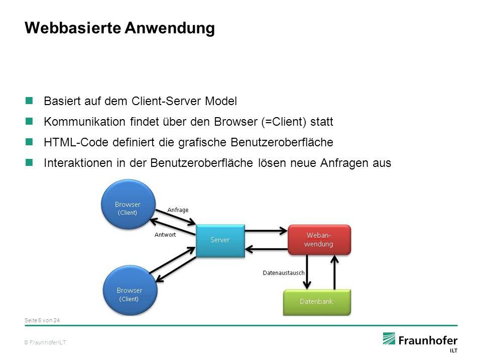 © Fraunhofer ILT Vor- und Nachteile einer Webanwendung Vorteile einer Webanwendung Es wird nur ein Webbrowser beim Nutzer vorausgesetzt Es muss kein Client programmiert werden Änderungen nur auf der Serverseite Benutzerfreundlich Nachteile einer Webanwendung Der Programmierer hat keinen Einfluss auf den Client bzw.