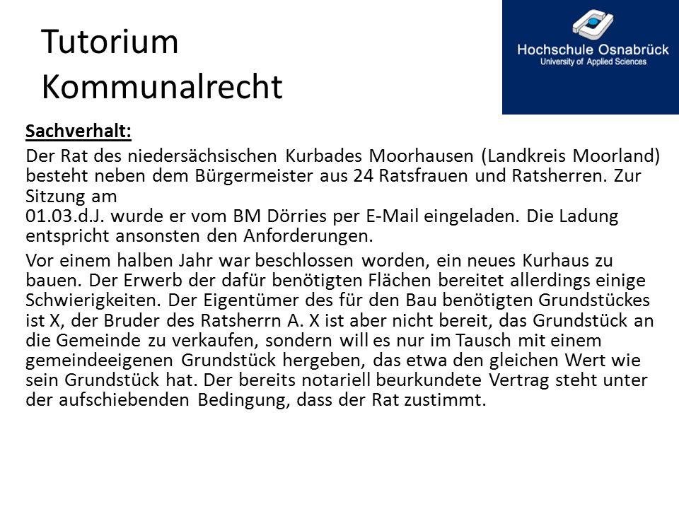 Tutorium Kommunalrecht Sachverhalt: Der Rat des niedersächsischen Kurbades Moorhausen (Landkreis Moorland) besteht neben dem Bürgermeister aus 24 Ratsfrauen und Ratsherren.