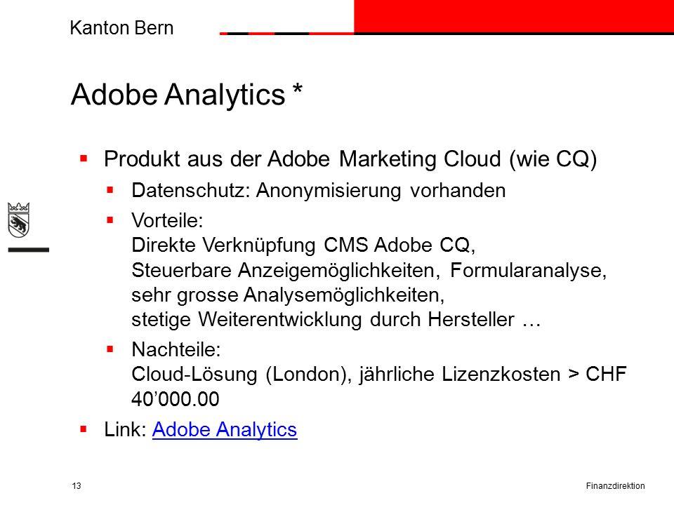 Kanton Bern Adobe Analytics * Finanzdirektion13  Produkt aus der Adobe Marketing Cloud (wie CQ)  Datenschutz: Anonymisierung vorhanden  Vorteile: Direkte Verknüpfung CMS Adobe CQ, Steuerbare Anzeigemöglichkeiten, Formularanalyse, sehr grosse Analysemöglichkeiten, stetige Weiterentwicklung durch Hersteller …  Nachteile: Cloud-Lösung (London), jährliche Lizenzkosten > CHF 40'000.00  Link: Adobe AnalyticsAdobe Analytics