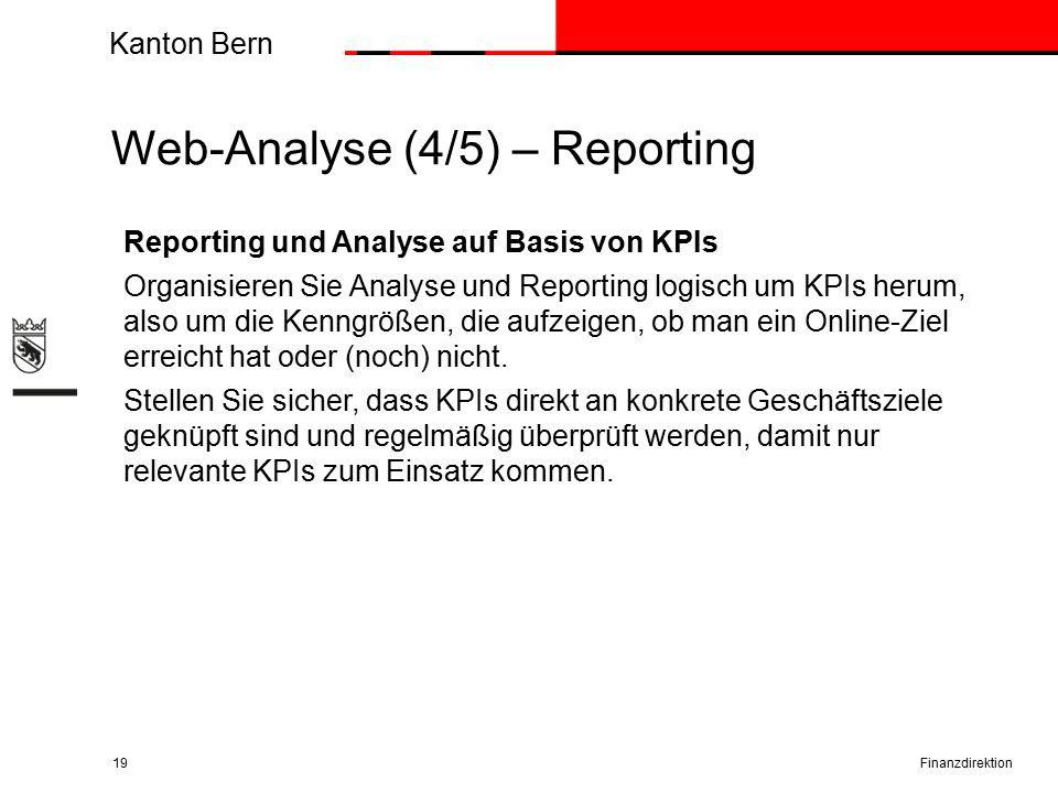 Kanton Bern Web-Analyse (4/5) – Reporting Finanzdirektion19 Reporting und Analyse auf Basis von KPIs Organisieren Sie Analyse und Reporting logisch um KPIs herum, also um die Kenngrößen, die aufzeigen, ob man ein Online-Ziel erreicht hat oder (noch) nicht.