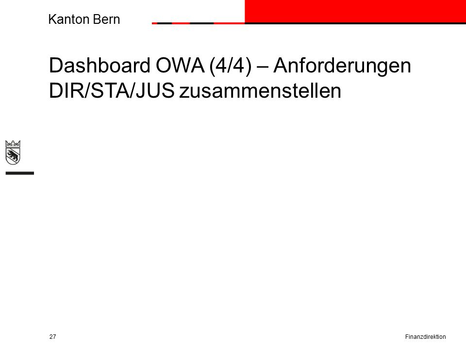 Kanton Bern Finanzdirektion27 Dashboard OWA (4/4) – Anforderungen DIR/STA/JUS zusammenstellen