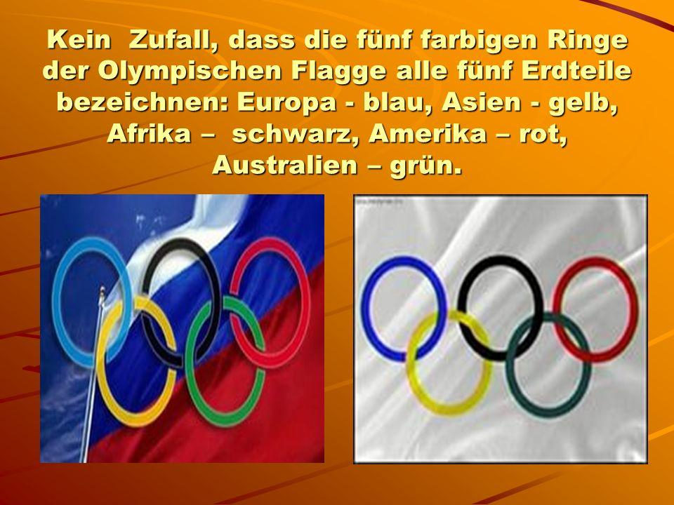 Kein Zufall, dass die fünf farbigen Ringe der Olympischen Flagge alle fünf Erdteile bezeichnen: Europa - blau, Asien - gelb, Afrika – schwarz, Amerika – rot, Australien – grün.