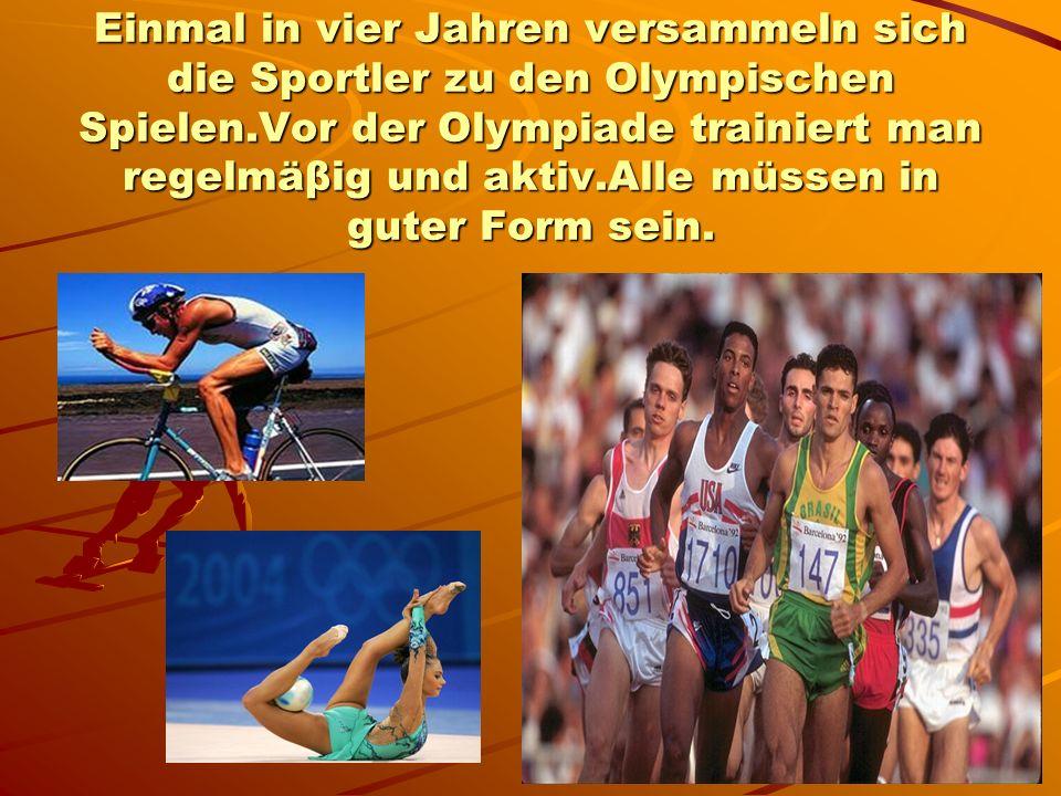 Einmal in vier Jahren versammeln sich die Sportler zu den Olympischen Spielen.Vor der Olympiade trainiert man regelmäβig und aktiv.Alle müssen in guter Form sein.